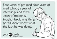 Four years of pre-med, four years of med school, a year of internship and three years of residency taught Harold one thing: he still didn't know what the f**k he was doing.