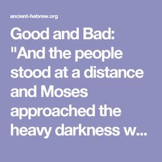 """Good and Bad: """"And the people stood at a distance and Moses approached the heavy darkness where God was."""" (Exodus 20:21). If you stare at the sun, which is pure light, what happens? You become blind. If you are standing in a sealed room with no light, what happens? You are again blind. Therefore, both light and darkness are bad and yet, both are good. In order to see we must block out some of the light as well as some of the darkness."""