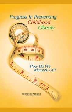 Progress in Preventing Childhood Obesity:  How Do We Measure Up? (2007). Download a free PDF at http://www.nap.edu/catalog.php?record_id=11722&utm_source=pinterest