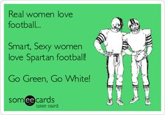 Real women love football... Smart, Sexy women love Spartan football! Go Green, Go White!