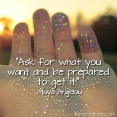 """Ask for what you want and be prepared to get it!"" -Maya Angelou"