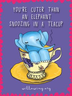 From Willowing Art 'You're cuter than an elephant snoozing in a teacup'