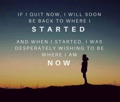 """If I quit now, I will soon be back to where I started. And when I started, I was desperately wishing to be where I am now! Quit Now, I Quit, Never Give Up, Inventions, Wish, Marketing, Motivation, Quotes, Quotations"