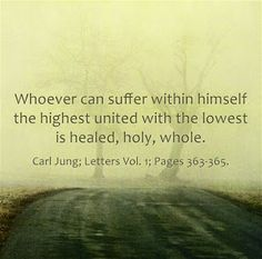 Whoever can suffer within himself the highest united with the lowest is healed, holy, whole. ~Carl Jung; Letters Vol. 1; Pages 363-365.