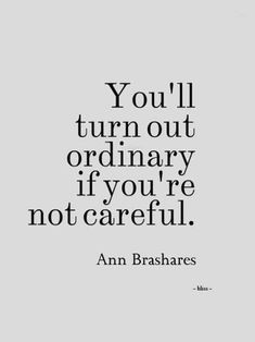 """You'll turn out ordinary if you're not careful."" — Ann Brashares"