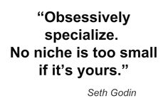 """Obsessively specialize.  No niche is too small if it's yours."" - Seth Godin   To contribute to this Business Quotes group board, just leave a request in the comment box below and you'll get an invitation in return.  For more business quotes, click this...  http://retailindustry.about.com/od/retailleaderquotes/a/Famous-Funny-Inspiring-Quotations-About-Business-Humorous-Quotes-Work-Bosses-Running.htm   #funny #inspirational #motivation #business #quotes #group"