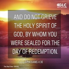 Ephesians 4:30 And do not grieve the Holy Spirit of God, by whom you were sealed for the day of redemption.