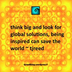 Reed's thought of the day for Tuesday, June 13, 2017: think big and look for global solutions, being inspired can save the world – tjreed #quote #quoteoftheday  #quotestoliveby #wordsofwisdom #wordstoliveby  #thoughtoftheday #digitalart #digitaldesign #wordsmith #wordporn #tjreed For my latest thoughts, poetry, weekly flash fiction, random sneak peeks and more follow me @ tjreedblog.wordpress.com