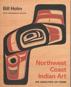 Northwest Coast Indian Art: An Analysis of Form, 50th Anniversary Edition, by Bill Holm