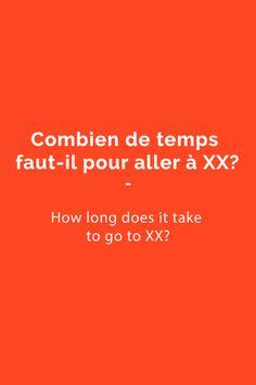 Combien de temps faut-il pour aller à xx? = How long does it take to go/get to xx?