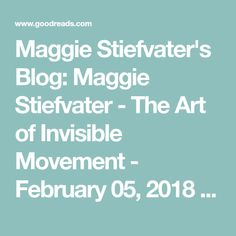 Maggie Stiefvater's Blog: Maggie Stiefvater - The Art of Invisible Movement - February 05, 2018 18:20  | Goodreads