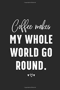 Coffee makes my whole world go round. Journal Notebook Blank Lined Ruled 110 Pages: Creative Quote notebook by St. The Notebook Quotes, Journal Notebook, Creativity Quotes, Coffee, World, Creative, Kaffee, Caro Diario, Cup Of Coffee