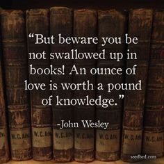 """But beware you be not swallowed up in books! An ounce of love is worth a pound of knowledge."" - John Wesley"