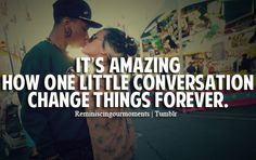 """it's amazing how one little conversation changes things for ever"""