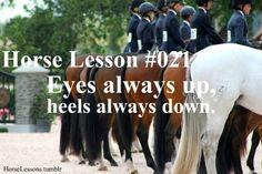Eyes always up, heels always down.