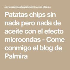 Patatas chips sin nada pero nada de aceite con el efecto microondas - Come conmigo el blog de Palmira