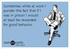 Sometimes while at work I ponder the fact that if I was in prison I would at least be rewarded for good behavior.