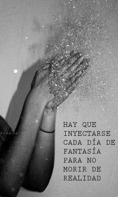 Hay que inyectarse cada día de fantasía para no morir de realidad.