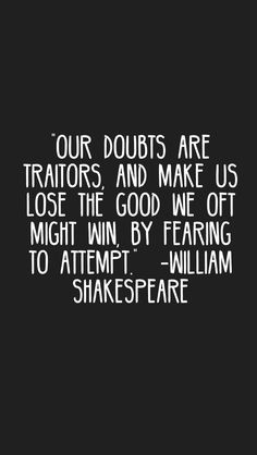 """""""Our doubts are traitors, and make us lose the good we oft might win, by fearing to attempt. Daily Quotes, Me Quotes, Motivational Quotes, Inspirational Quotes, Citation Shakespeare, William Shakespeare, Doubt Quotes, Counseling Activities, Literary Quotes"""