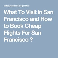 What To Visit In San Francisco and How to Book Cheap Flights For San Francisco ?