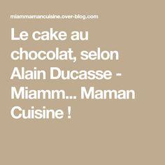 Le cake au chocolat, selon Alain Ducasse - Miamm... Maman Cuisine !