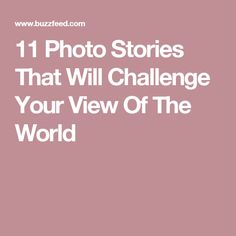 11 Photo Stories That Will Challenge Your View Of The World