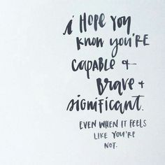 I hope you know you're capable and brave and significant even when you feel like you're not