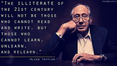 """Alvin Toffler: """"The Illiterate of the Century will not be those who cannot read and write, but those who cannot learn, unlearn, and relearn. Learning Quotes, Learning To Be, Education Quotes, Alvin Toffler, Alternative Education, Positive Psychology, Wall Art Quotes, Amazing Quotes, Nonfiction Books"""