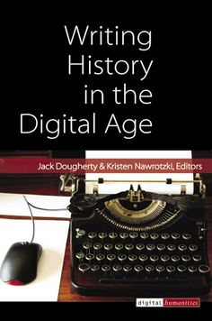 Writing History in the Digital Age (Digital Humanities) by Jack Dougherty Recent Technology, Drafting Drawing, Digital History, 21st Century Learning, History Books, Writing A Book, Free Books, Age, Teaching