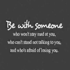 Be With Someone:Who won't stay mad at you. Who can't stand not talking to you and who's afraid of losing you.