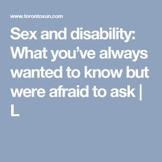 January 18, 2016 - This article discusses the myths, misconceptions and stereotypes regarding sexuality and physical disabilities. It talks about how sexuality can be expressed differently and how it can be satisfying for people with disabilities.