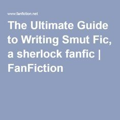 The Ultimate Guide to Writing Smut Fic, a sherlock fanfic   FanFiction