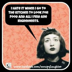 I hate it when I go to the kitchen to look for food and all I find are ingredients.