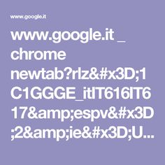 www.google.it _ chrome newtab?rlz=1C1GGGE_itIT616IT617&espv=2&ie=UTF-8