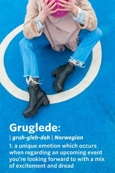 Gruglede (Norwegian): A unique emotion which occurs when regarding an upcoming event you're looking forward to with a mix of excitement and dread.