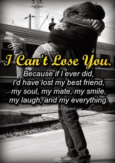 I can't lose you. Because if I ever did, I'd have lost my best friend, my soul, my mate, my smile, my laugh, and my everything. ~unknown...