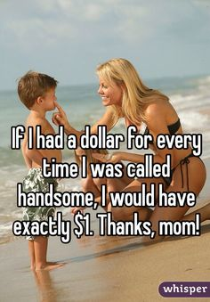 If I had a dollar for every time I was called handsome, I would have exactly $1. Thanks, mom!