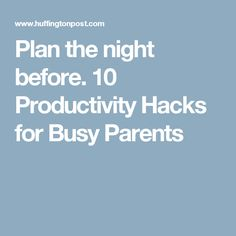 Plan the night before. 10 Productivity Hacks for Busy Parents
