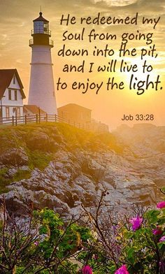 He redeemed my soul from going down into the pit, and I will live to enjoy the light.Job 33:28