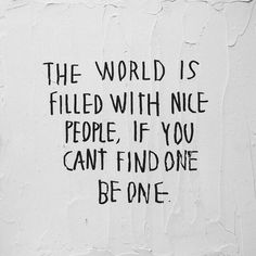 the world is filled with nice people, if you can't find one be one