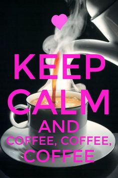 Keep calm and coffee, coffee, COFFEE!!!