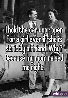 I hold the car door open for a girl even if she is strictly a friend. Why? Because my mom raised me right.
