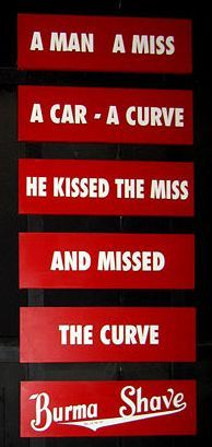 Burma Shave.  we looked forward to these to break up the monotony of a long trip on a boring country road.