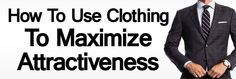 How to Use Clothing to Maximize Your Overall Attractiveness | 5 Tips To Dress Sharp