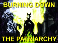 burning down the patriarchy.