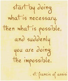 """""""Start by doing what is necessary, then what is possible, and suddenly you are doing the impossible."""" St. Francis of Assisi"""