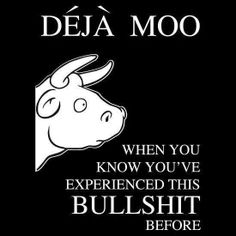 Deja Moo. Finally a name for what I feel at least 5 times a day IF I don't just keep quiet.