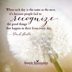 Recognize the good things When each day is the same as the next, it��s because people fail to recognize the good things that happen in their lives every day. — Paulo Coelho and article by Scott Stabile: Author and Screenwriter with a deep love for love.. 4 Lists That Will Change Your Life. If I don't write things down, there's a good chance I'll forget half of what I need to...