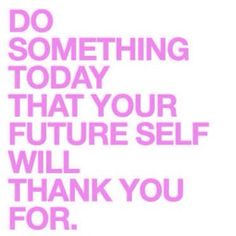 Do something today your future will thank you for