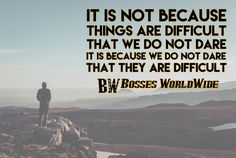 It is not because things are difficult that we do not dare but because we do not dare that they are difficult #WednesdayWisdom Shop @ http://www.bossesworld.com/